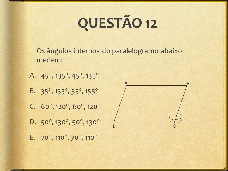 QUESTÃO 12 Os ângulos internos do paralelogramo abaixo medem: A.45 o, 135 o, 45 o, 135 o B.35 o, 155 o, 35 o, 155 o C.60 o, 120 o, 60 o, 120 o D.50 o,