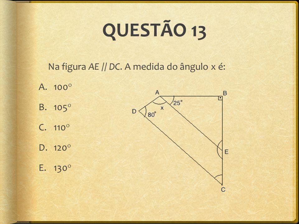 QUESTÃO 13 Na figura AE // DC. A medida do ângulo x é: A.100 o B.105 o C.110 o D.120 o E.130 o
