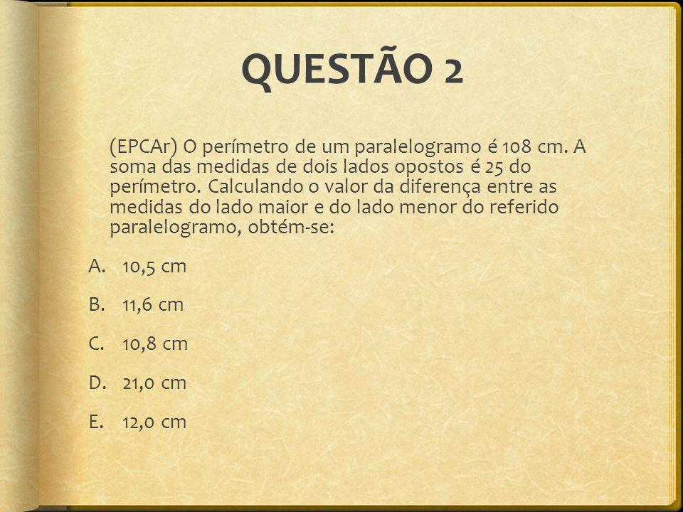 QUESTÃO 2 (EPCAr) O perímetro de um paralelogramo é 108 cm. A soma das medidas de dois lados opostos é 25 do perímetro. Calculando o valor da diferenç