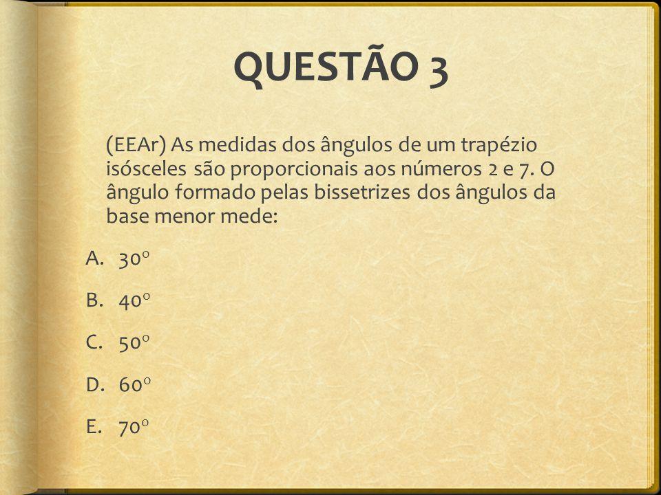 QUESTÃO 3 (EEAr) As medidas dos ângulos de um trapézio isósceles são proporcionais aos números 2 e 7. O ângulo formado pelas bissetrizes dos ângulos d