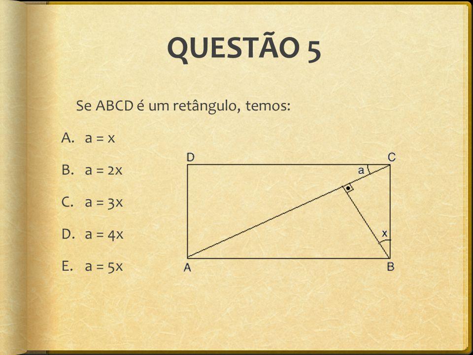 QUESTÃO 5 Se ABCD é um retângulo, temos: A.a = x B.a = 2x C.a = 3x D.a = 4x E.a = 5x