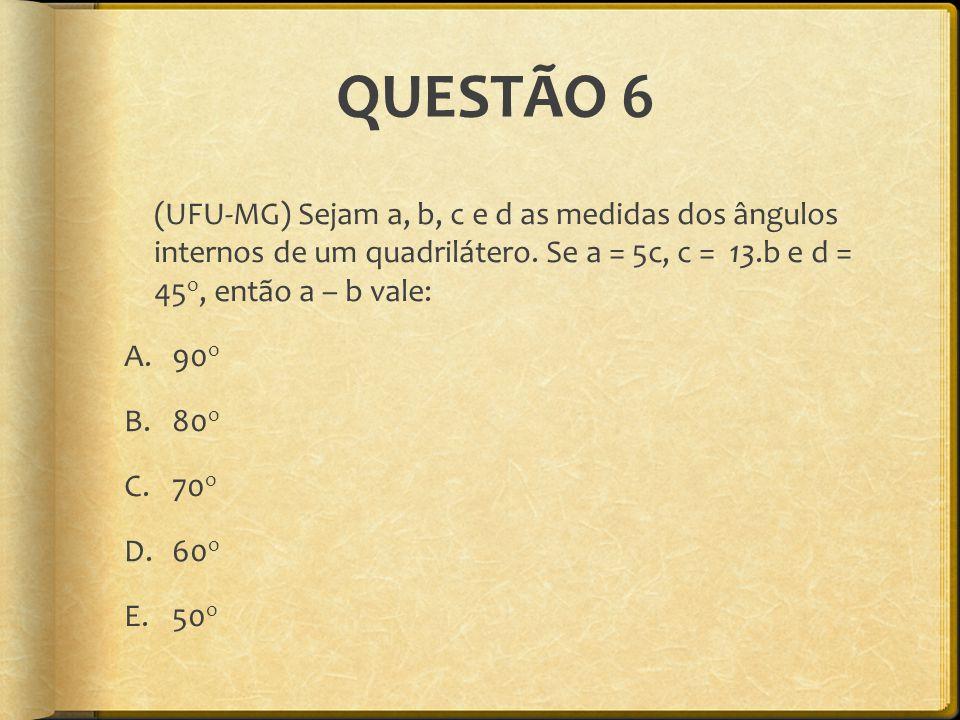 QUESTÃO 6 (UFU-MG) Sejam a, b, c e d as medidas dos ângulos internos de um quadrilátero. Se a = 5c, c = 13.b e d = 45 o, então a – b vale: A.90 o B.80