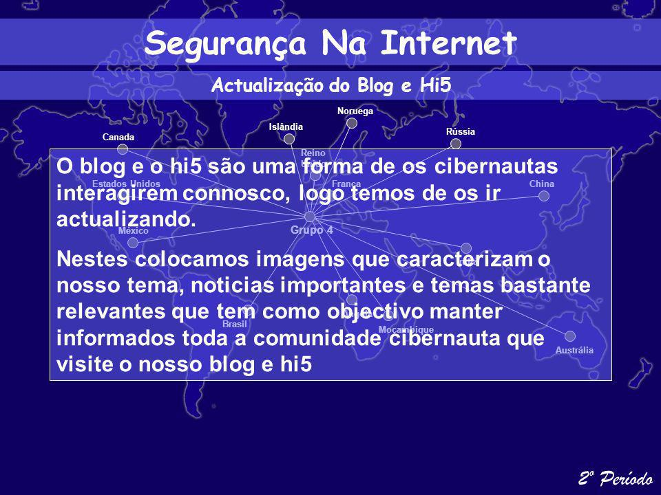 Estados Unidos México Canada Brasil Islândia Reino Unido Angola Austrália Índia China Rússia França Moçambique Noruega Grupo 4 Segurança Na Internet 2º Período Actualização do Blog e Hi5 O blog e o hi5 são uma forma de os cibernautas interagirem connosco, logo temos de os ir actualizando.
