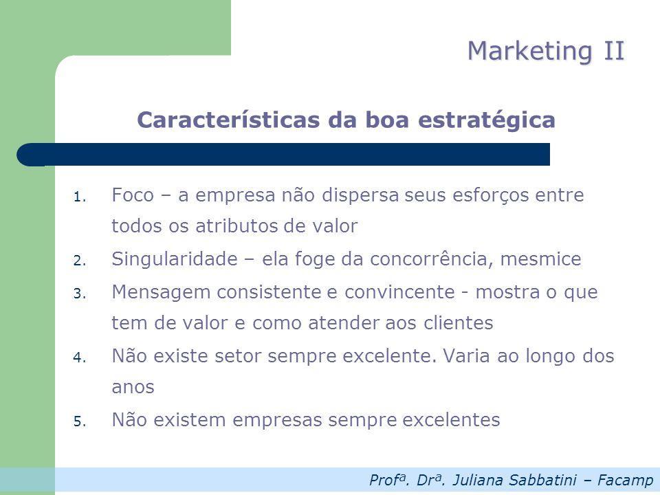 Profª. Drª. Juliana Sabbatini – Facamp Marketing II Características da boa estratégica 1. Foco – a empresa não dispersa seus esforços entre todos os a