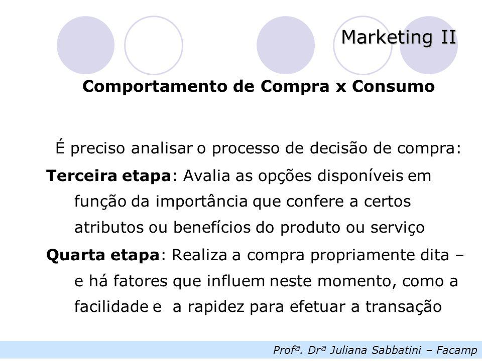 Profª. Drª Juliana Sabbatini – Facamp Marketing II Comportamento de Compra x Consumo É preciso analisar o processo de decisão de compra: Terceira etap