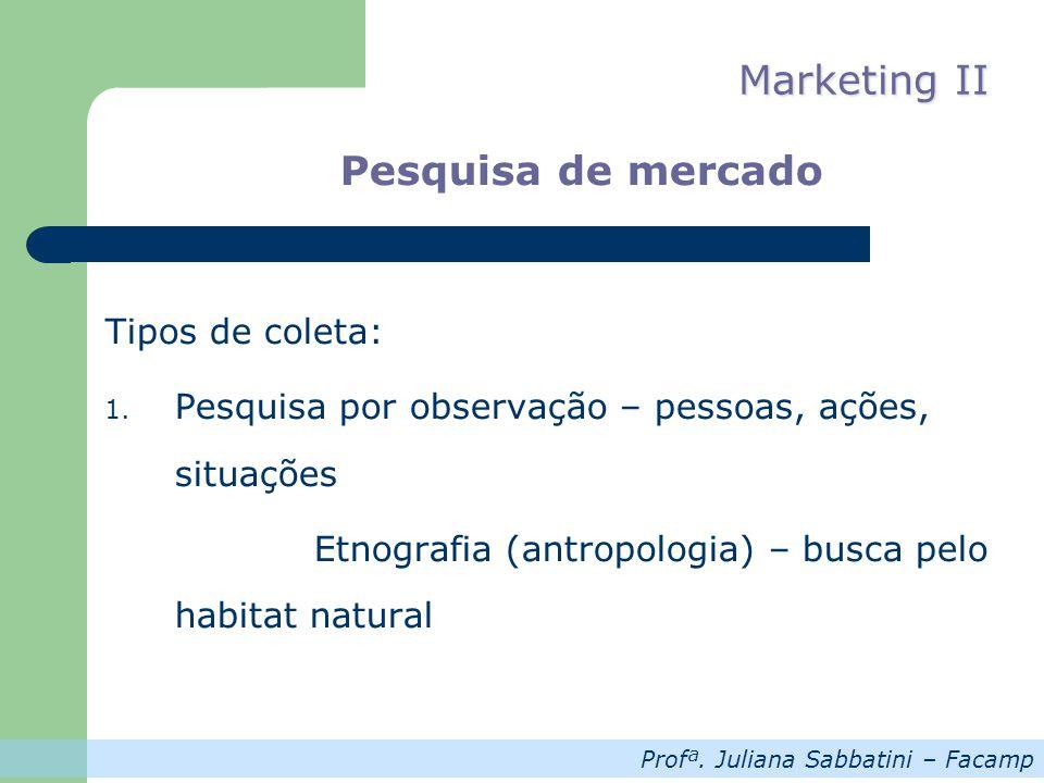 Profª. Juliana Sabbatini – Facamp Marketing II Pesquisa de mercado Tipos de coleta: 1. Pesquisa por observação – pessoas, ações, situações Etnografia