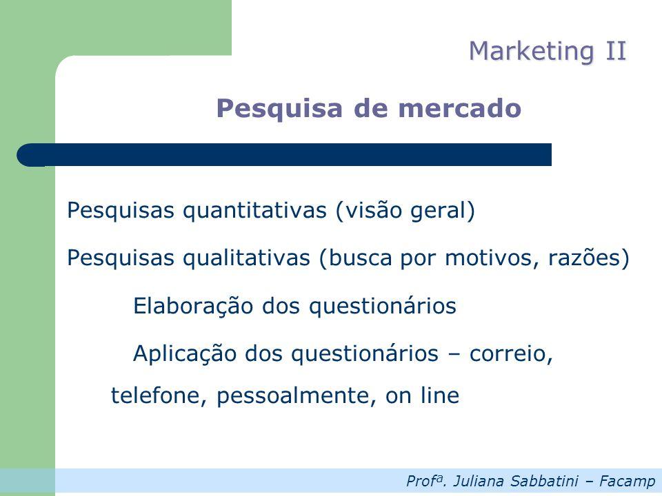 Profª. Juliana Sabbatini – Facamp Marketing II Pesquisa de mercado Pesquisas quantitativas (visão geral) Pesquisas qualitativas (busca por motivos, ra