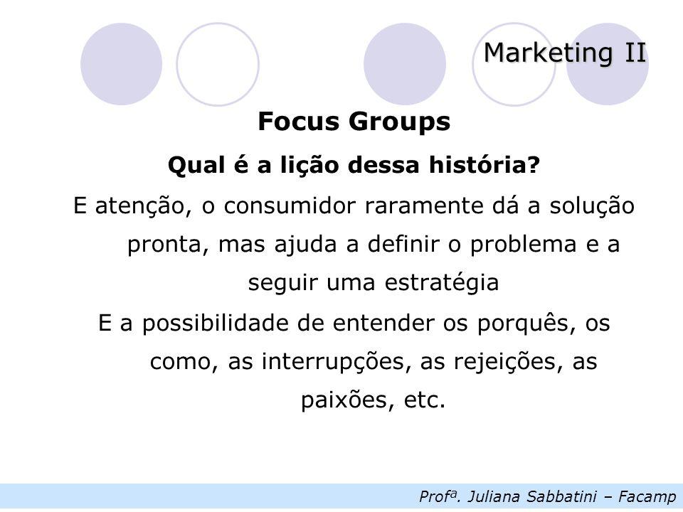 Profª. Juliana Sabbatini – Facamp Marketing II Focus Groups Qual é a lição dessa história.