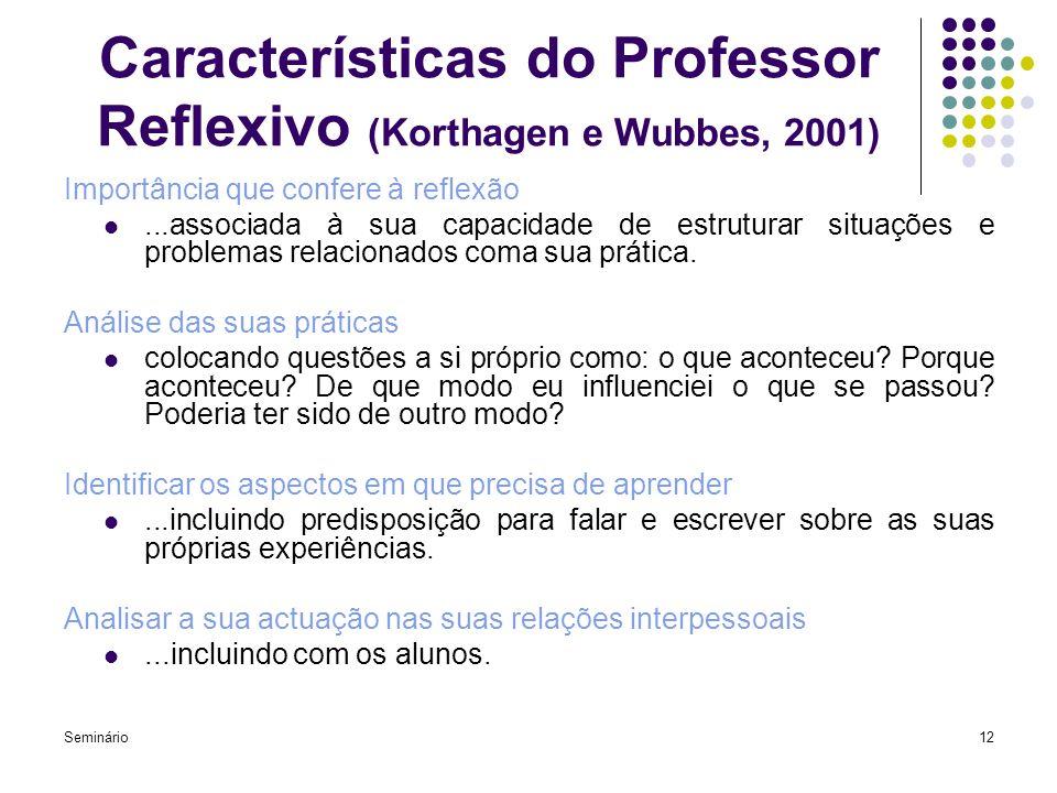 Seminário12 Características do Professor Reflexivo (Korthagen e Wubbes, 2001) Importância que confere à reflexão...associada à sua capacidade de estru