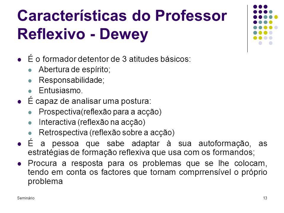 Seminário13 Características do Professor Reflexivo - Dewey É o formador detentor de 3 atitudes básicos: Abertura de espírito; Responsabilidade; Entusi