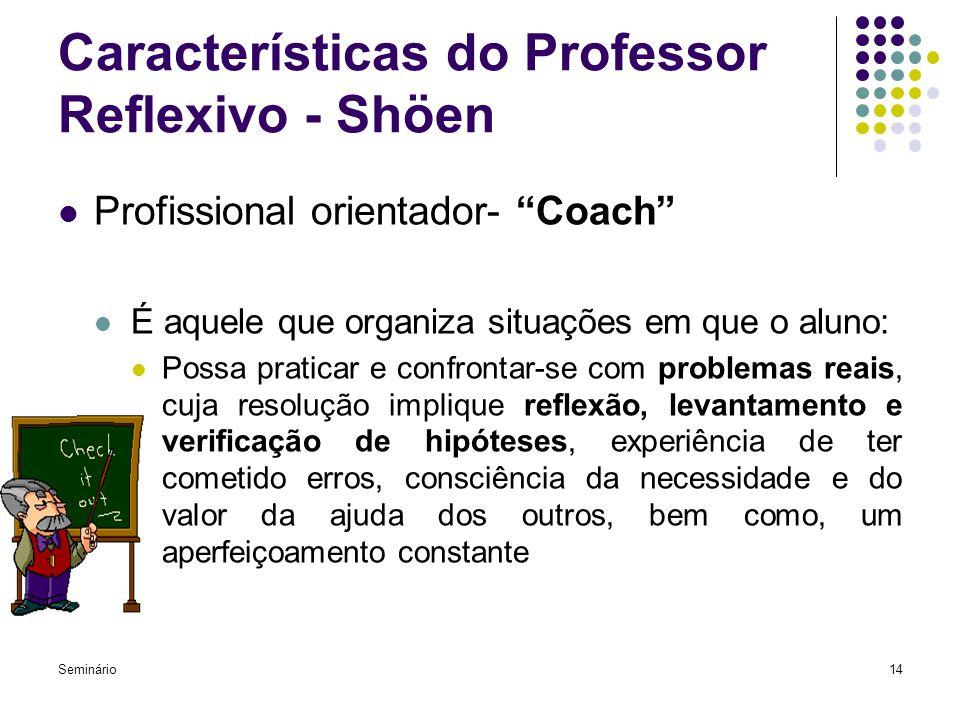"""Seminário14 Características do Professor Reflexivo - Shöen Profissional orientador- """"Coach"""" É aquele que organiza situações em que o aluno: Possa prat"""