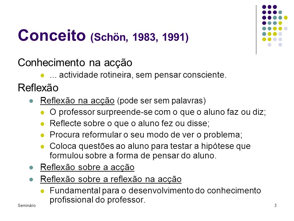 Seminário3 Conceito (Schön, 1983, 1991) Conhecimento na acção... actividade rotineira, sem pensar consciente. Reflexão Reflexão na acção (pode ser sem