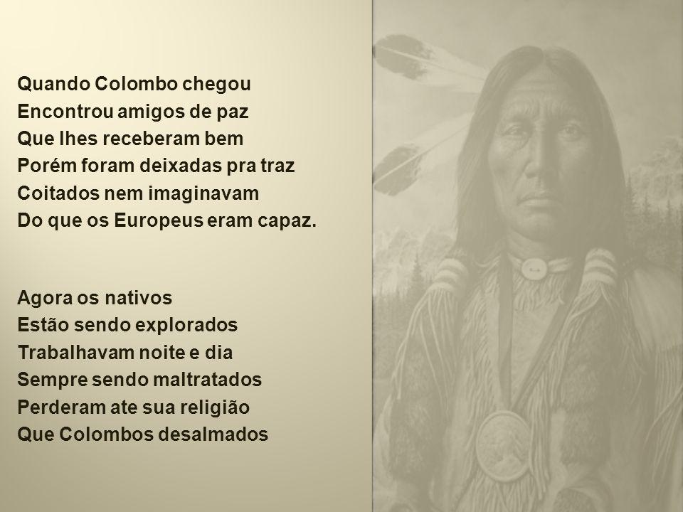 Quando Colombo chegou Encontrou amigos de paz Que lhes receberam bem Porém foram deixadas pra traz Coitados nem imaginavam Do que os Europeus eram capaz.