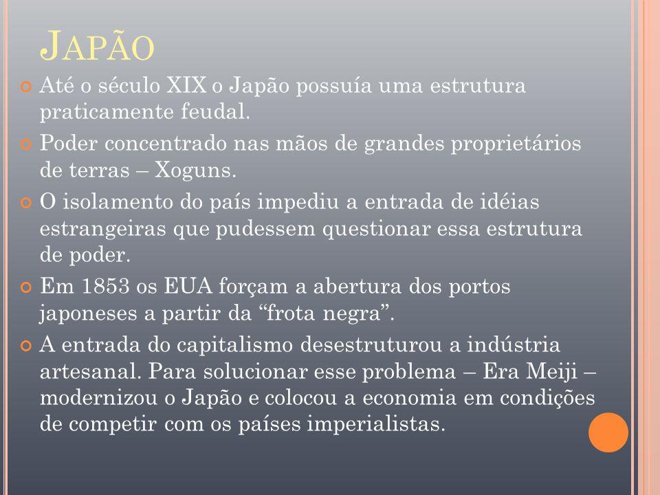 J APÃO Até o século XIX o Japão possuía uma estrutura praticamente feudal. Poder concentrado nas mãos de grandes proprietários de terras – Xoguns. O i