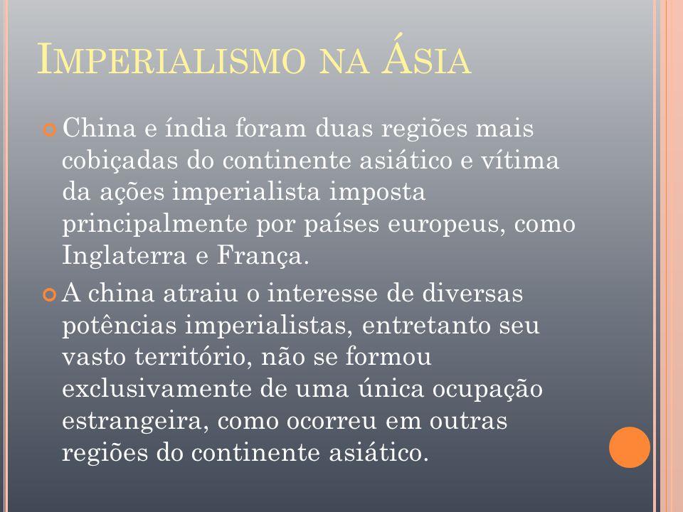 I MPERIALISMO NA Á SIA China e índia foram duas regiões mais cobiçadas do continente asiático e vítima da ações imperialista imposta principalmente po