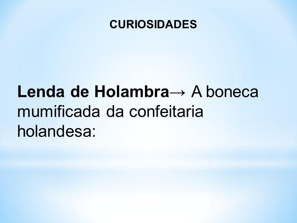 CURIOSIDADES Lenda de Holambra→ A boneca mumificada da confeitaria holandesa: