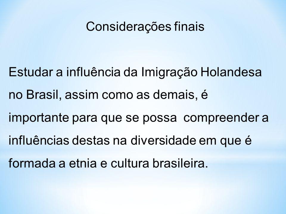 Considerações finais Estudar a influência da Imigração Holandesa no Brasil, assim como as demais, é importante para que se possa compreender a influên