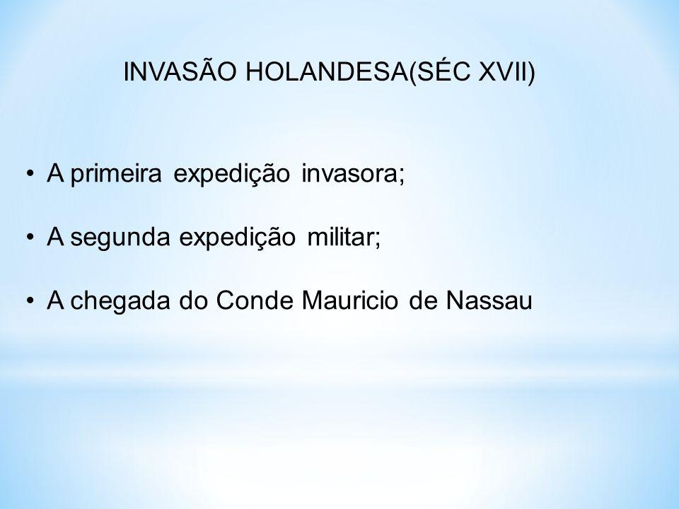 INVASÃO HOLANDESA(SÉC XVII) A primeira expedição invasora; A segunda expedição militar; A chegada do Conde Mauricio de Nassau