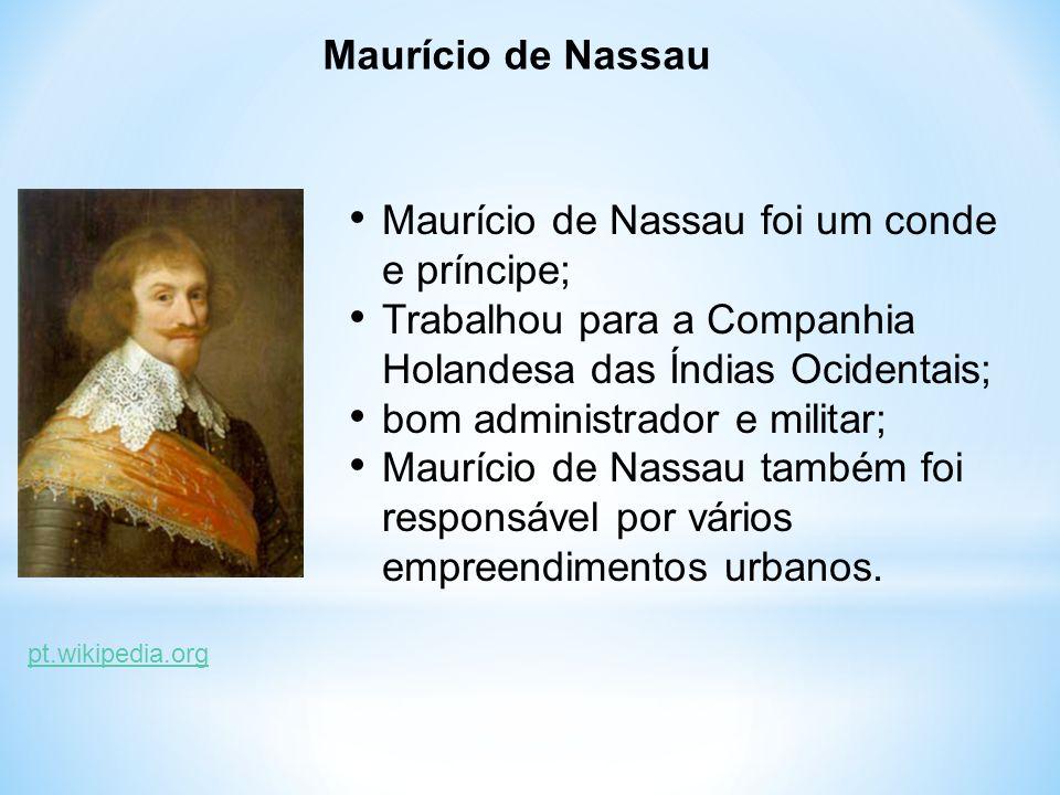 Maurício de Nassau Maurício de Nassau foi um conde e príncipe; Trabalhou para a Companhia Holandesa das Índias Ocidentais; bom administrador e militar