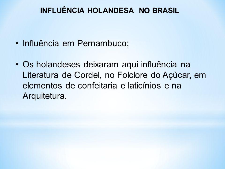 INFLUÊNCIA HOLANDESA NO BRASIL Influência em Pernambuco; Os holandeses deixaram aqui influência na Literatura de Cordel, no Folclore do Açúcar, em ele