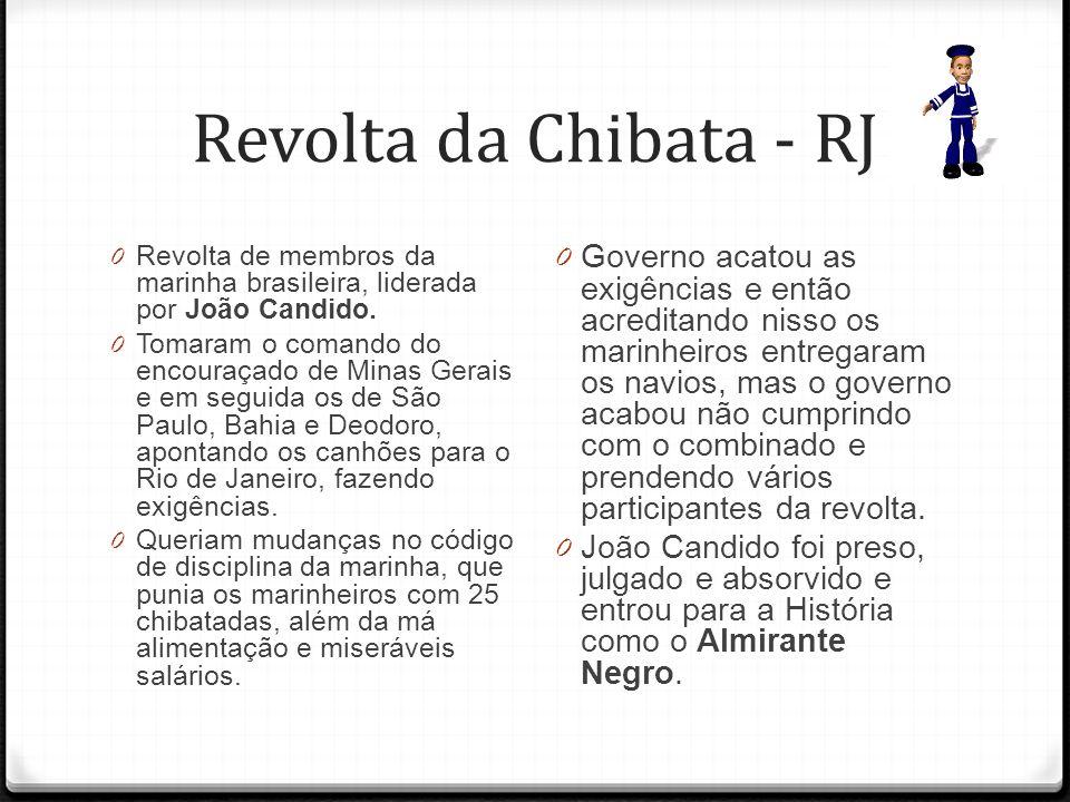 Revolta da Chibata - RJ 0 Revolta de membros da marinha brasileira, liderada por João Candido. 0 Tomaram o comando do encouraçado de Minas Gerais e em