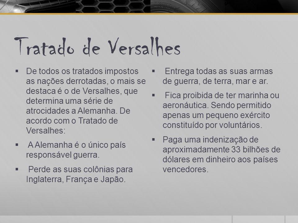 Tratado de Versalhes  De todos os tratados impostos as nações derrotadas, o mais se destaca é o de Versalhes, que determina uma série de atrocidades