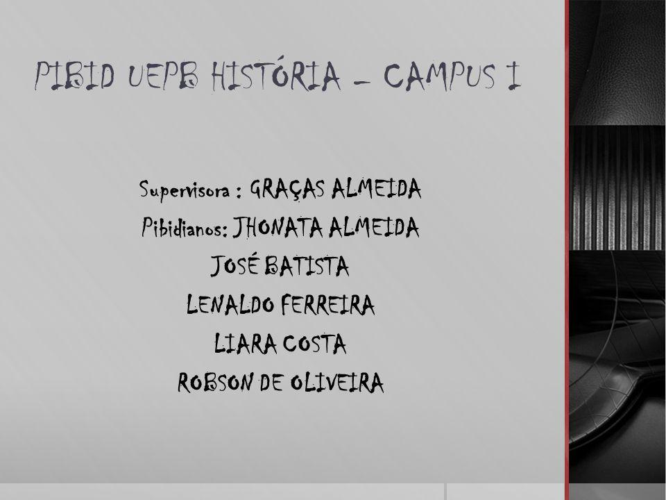 PIBID UEPB HISTÓRIA – CAMPUS I Supervisora : GRAÇAS ALMEIDA Pibidianos: JHONATA ALMEIDA JOSÉ BATISTA LENALDO FERREIRA LIARA COSTA ROBSON DE OLIVEIRA