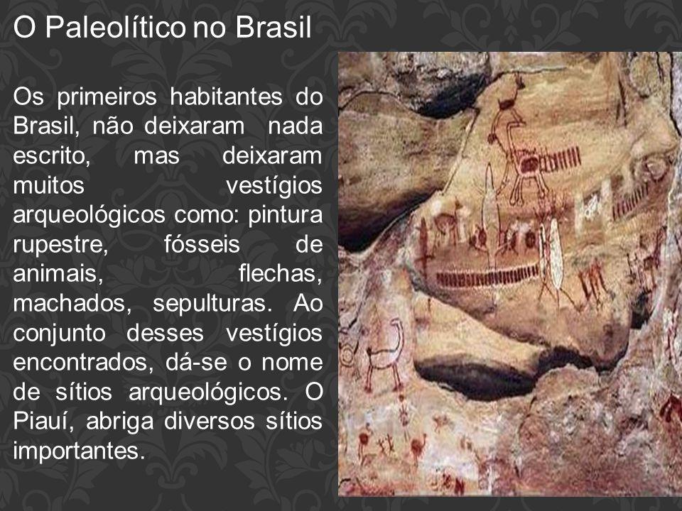 O Paleolítico no Brasil Os primeiros habitantes do Brasil, não deixaram nada escrito, mas deixaram muitos vestígios arqueológicos como: pintura rupest
