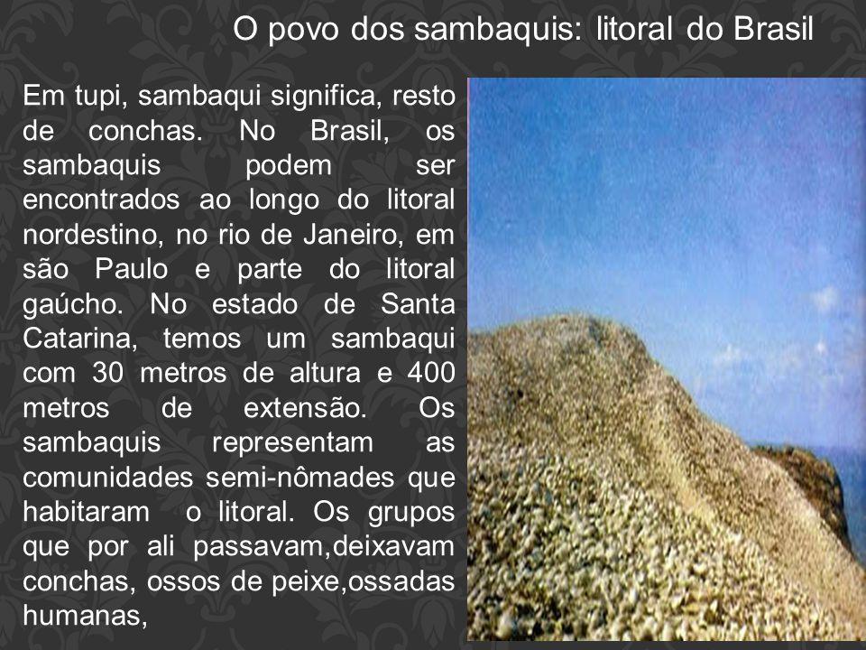 O povo dos sambaquis: litoral do Brasil Em tupi, sambaqui significa, resto de conchas. No Brasil, os sambaquis podem ser encontrados ao longo do litor