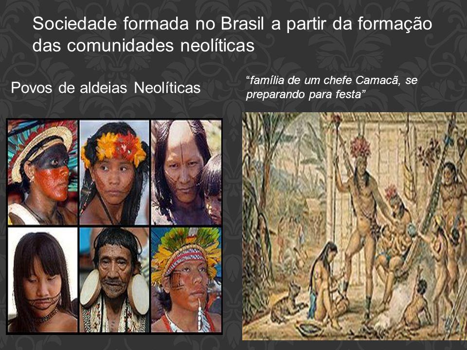 """Sociedade formada no Brasil a partir da formação das comunidades neolíticas Povos de aldeias Neolíticas """"família de um chefe Camacã, se preparando par"""