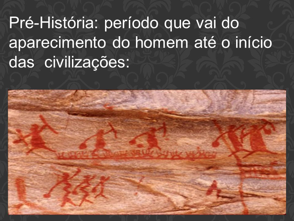 Pré-História: período que vai do aparecimento do homem até o início das civilizações: