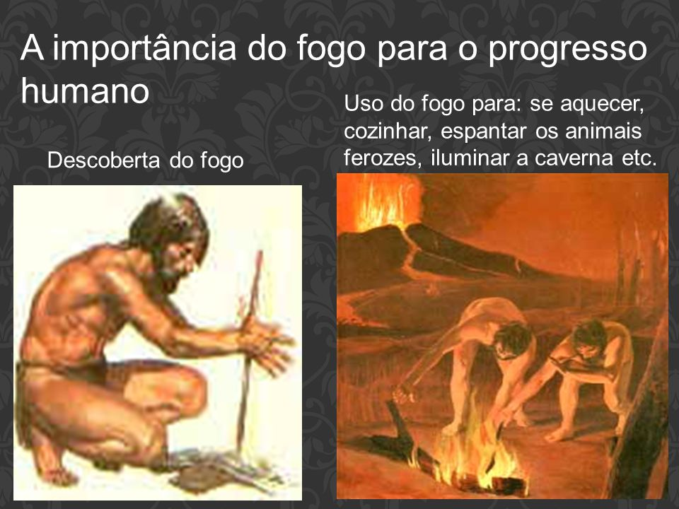 A importância do fogo para o progresso humano Descoberta do fogo Uso do fogo para: se aquecer, cozinhar, espantar os animais ferozes, iluminar a caver