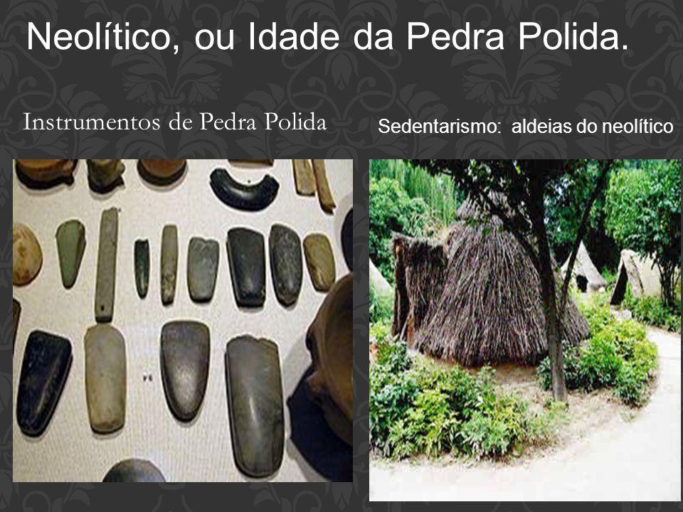 Neolítico, ou Idade da Pedra Polida. Instrumentos de Pedra Polida Sedentarismo: aldeias do neolítico