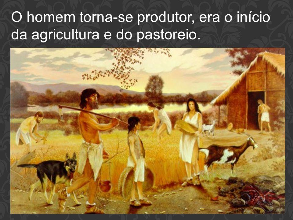O homem torna-se produtor, era o início da agricultura e do pastoreio.
