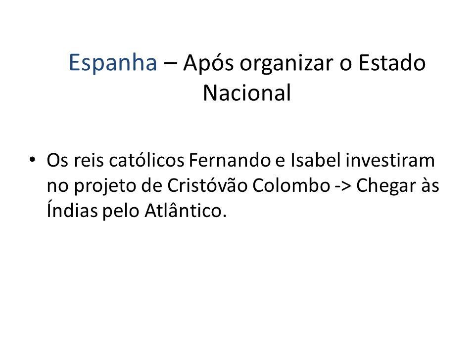 Espanha – Após organizar o Estado Nacional Os reis católicos Fernando e Isabel investiram no projeto de Cristóvão Colombo -> Chegar às Índias pelo Atl