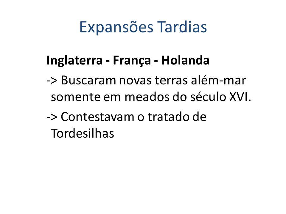Expansões Tardias Inglaterra - França - Holanda -> Buscaram novas terras além-mar somente em meados do século XVI. -> Contestavam o tratado de Tordesi
