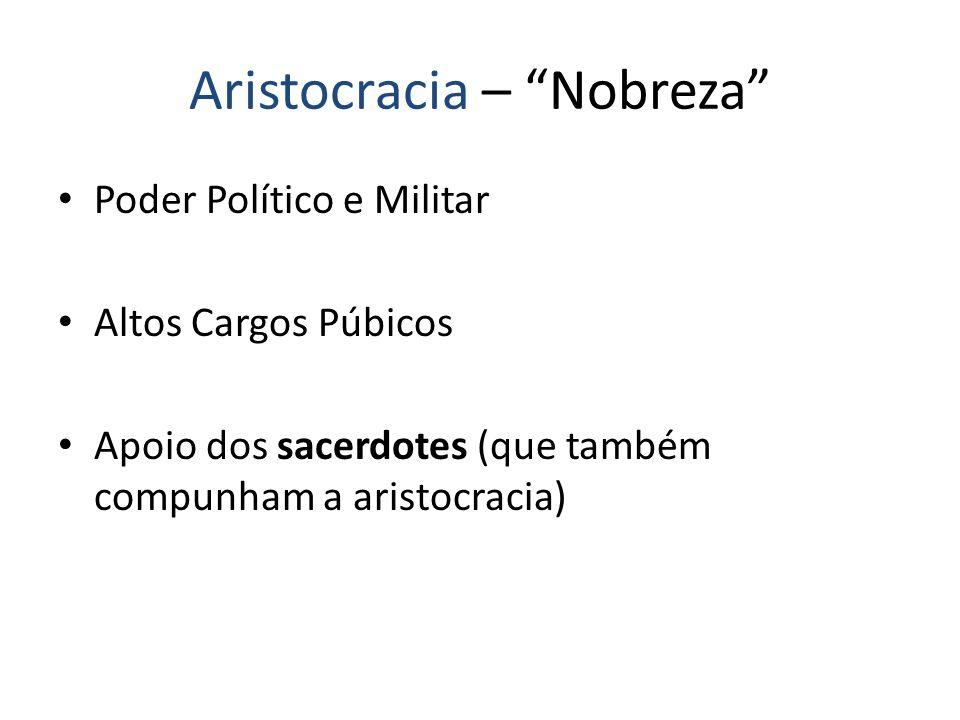 Aristocracia – Nobreza Poder Político e Militar Altos Cargos Púbicos Apoio dos sacerdotes (que também compunham a aristocracia)