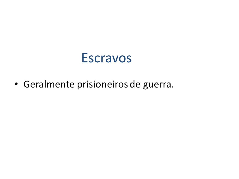 Escravos Geralmente prisioneiros de guerra.