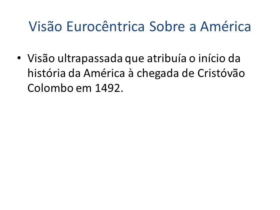 Visão Eurocêntrica Sobre a América Visão ultrapassada que atribuía o início da história da América à chegada de Cristóvão Colombo em 1492.