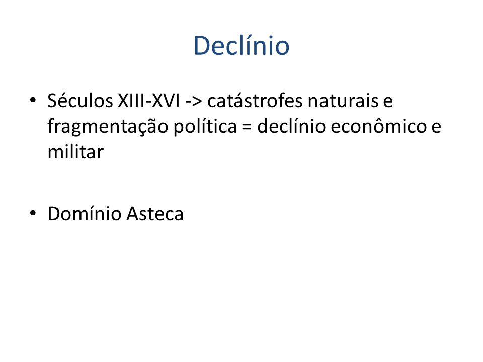 Declínio Séculos XIII-XVI -> catástrofes naturais e fragmentação política = declínio econômico e militar Domínio Asteca