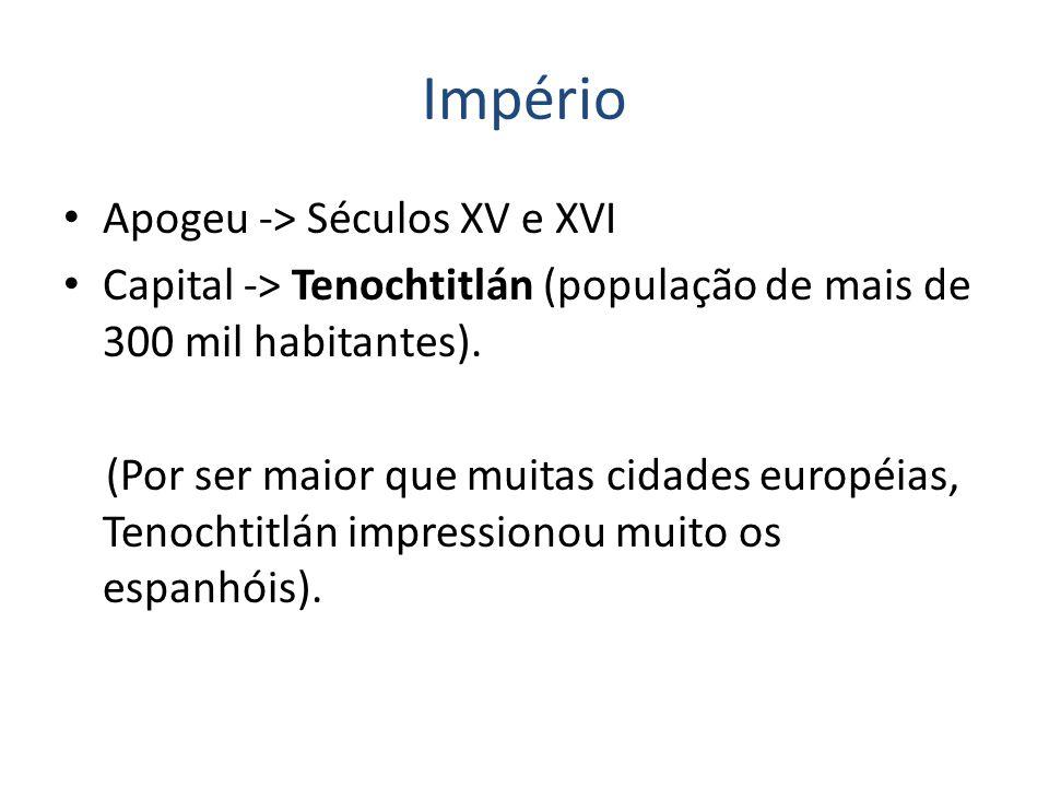 Império Apogeu -> Séculos XV e XVI Capital -> Tenochtitlán (população de mais de 300 mil habitantes).