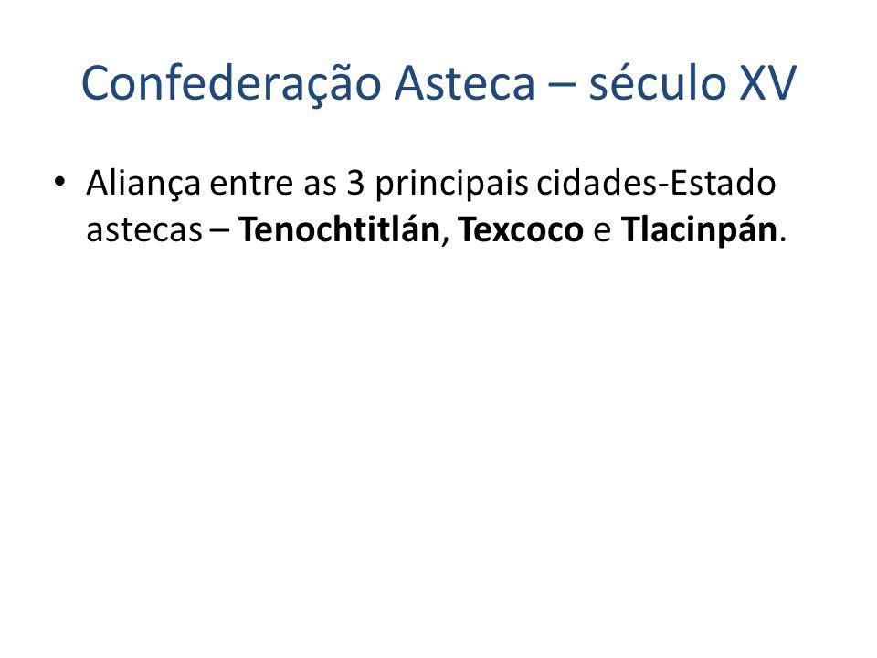 Confederação Asteca – século XV Aliança entre as 3 principais cidades-Estado astecas – Tenochtitlán, Texcoco e Tlacinpán.