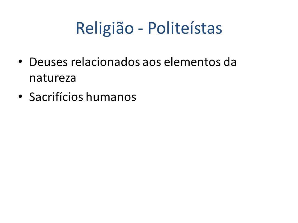 Religião - Politeístas Deuses relacionados aos elementos da natureza Sacrifícios humanos