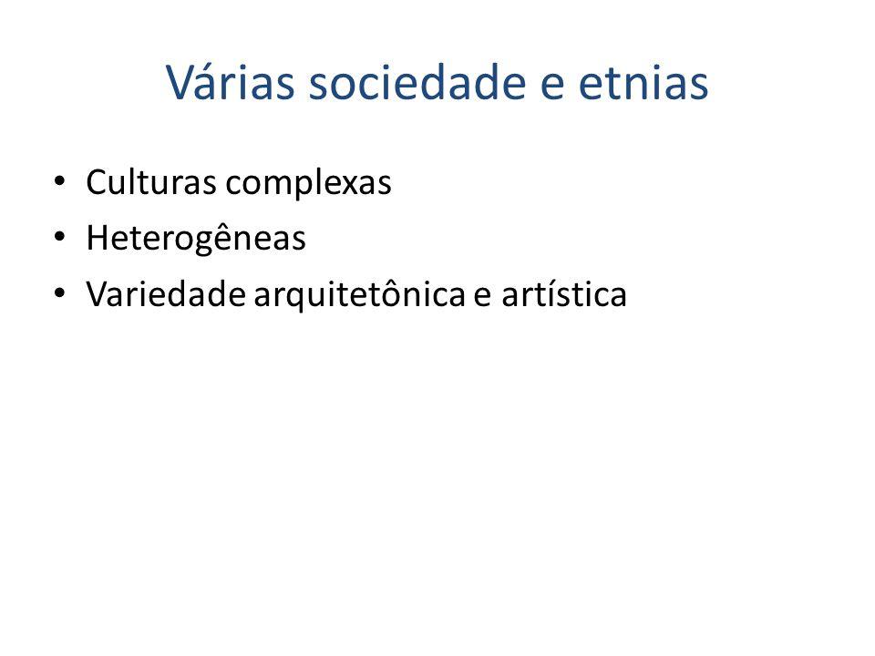 Várias sociedade e etnias Culturas complexas Heterogêneas Variedade arquitetônica e artística