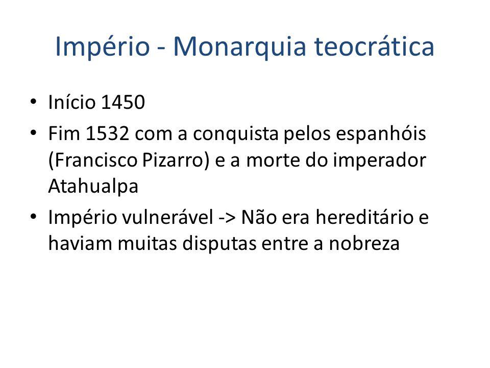Império - Monarquia teocrática Início 1450 Fim 1532 com a conquista pelos espanhóis (Francisco Pizarro) e a morte do imperador Atahualpa Império vulnerável -> Não era hereditário e haviam muitas disputas entre a nobreza