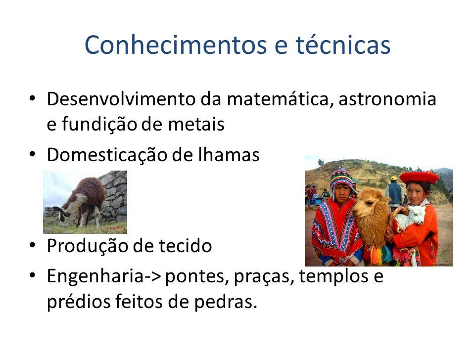 Conhecimentos e técnicas Desenvolvimento da matemática, astronomia e fundição de metais Domesticação de lhamas Produção de tecido Engenharia-> pontes, praças, templos e prédios feitos de pedras.