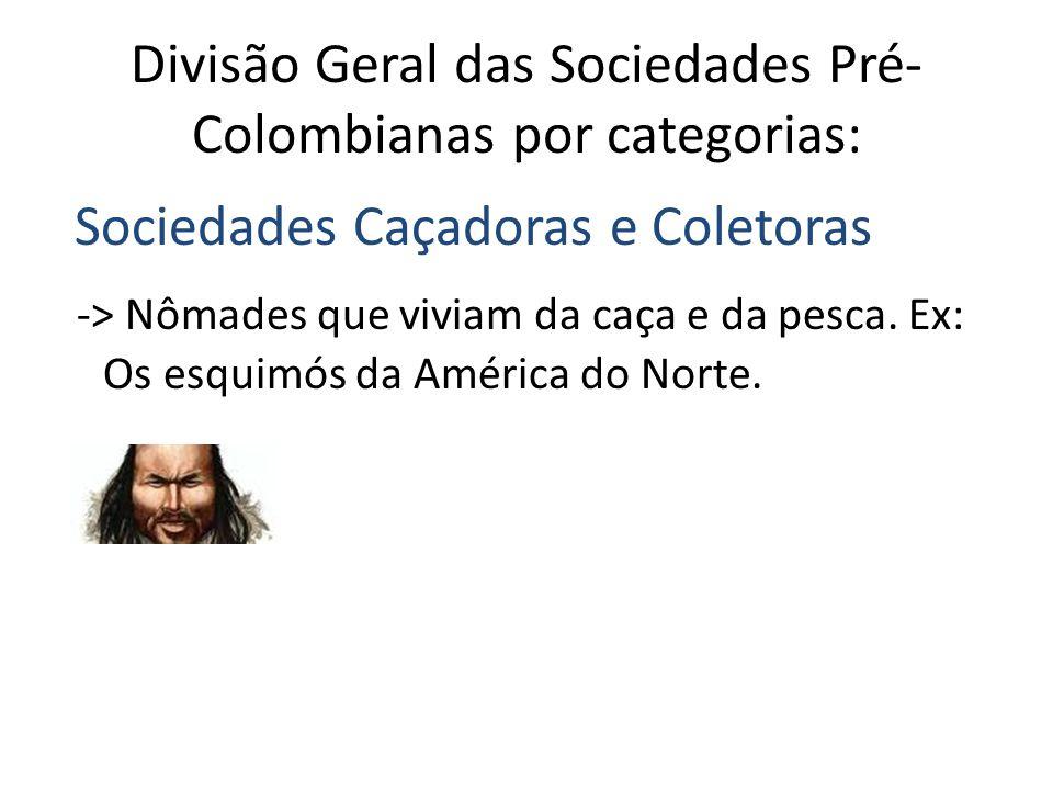 Divisão Geral das Sociedades Pré- Colombianas por categorias: Sociedades Caçadoras e Coletoras -> Nômades que viviam da caça e da pesca.