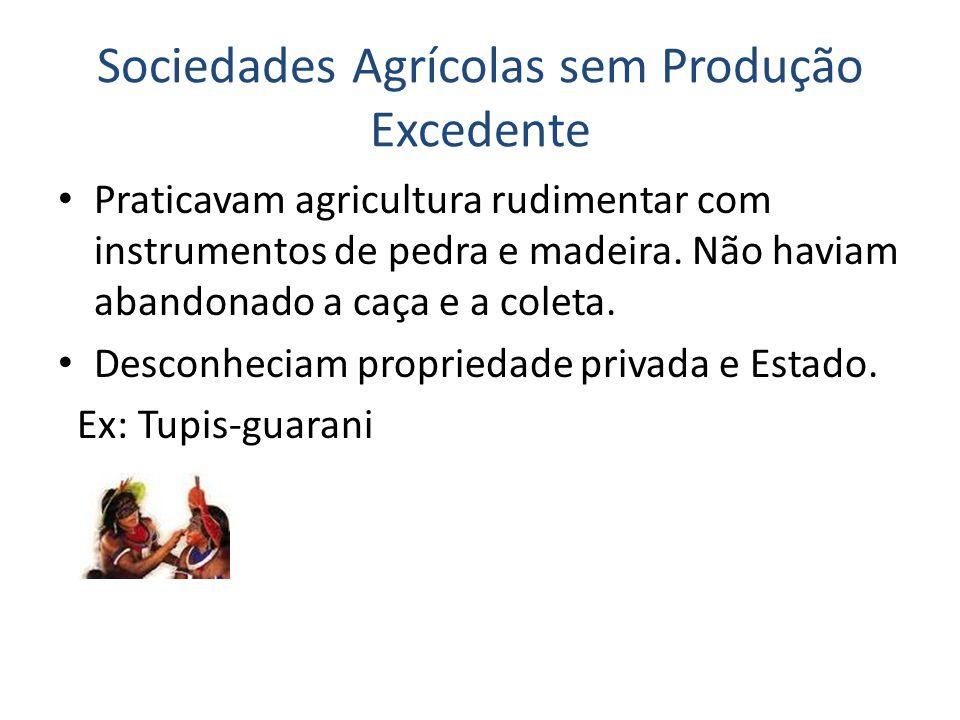Sociedades Agrícolas sem Produção Excedente Praticavam agricultura rudimentar com instrumentos de pedra e madeira.