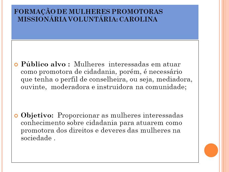 FORMAÇÃO DE MULHERES PROMOTORAS MISSIONÁRIA VOLUNTÁRIA: CAROLINA Público alvo : Mulheres interessadas em atuar como promotora de cidadania, porém, é n