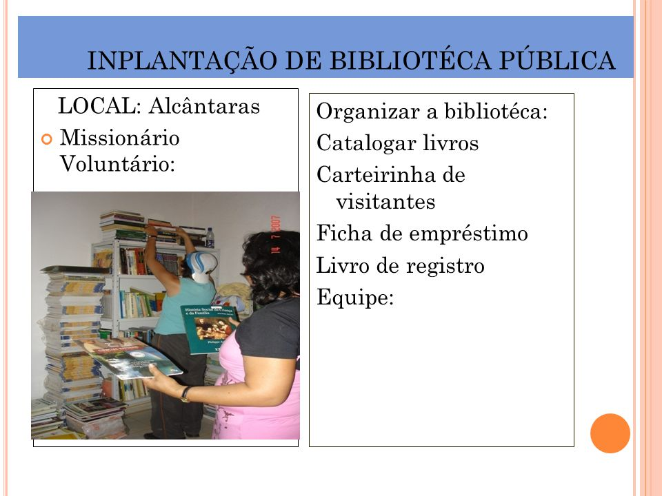 INPLANTAÇÃO DE BIBLIOTÉCA PÚBLICA LOCAL: Alcântaras Missionário Voluntário: Organizar a bibliotéca: Catalogar livros Carteirinha de visitantes Ficha d